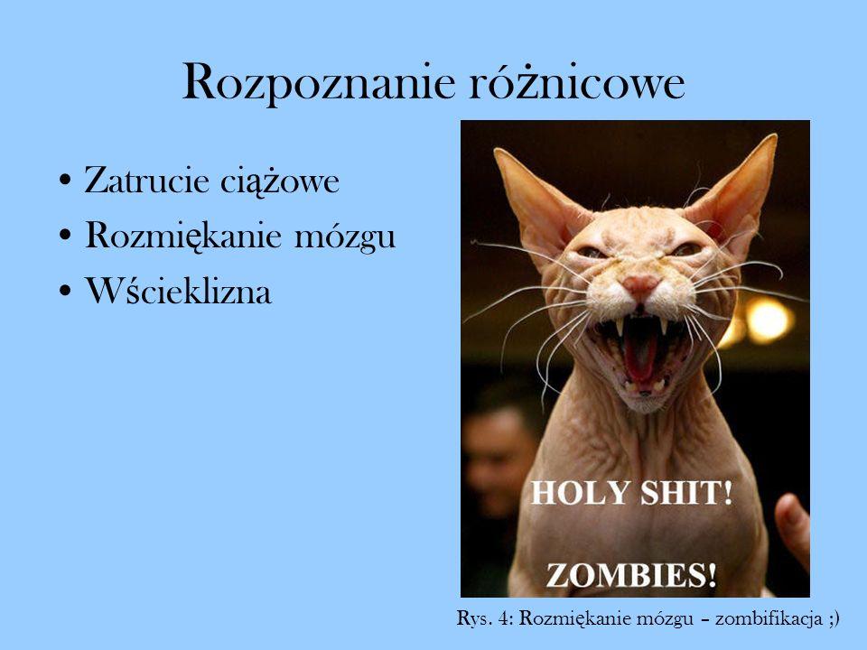 Rozpoznanie ró ż nicowe Zatrucie ci ąż owe Rozmi ę kanie mózgu W ś cieklizna Rys. 4: Rozmi ę kanie mózgu – zombifikacja ;)
