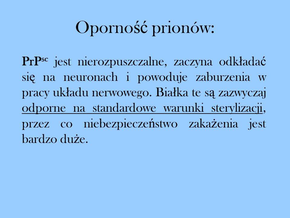 Oporno ść prionów: PrP sc jest nierozpuszczalne, zaczyna odk ł ada ć si ę na neuronach i powoduje zaburzenia w pracy uk ł adu nerwowego. Bia ł ka te s