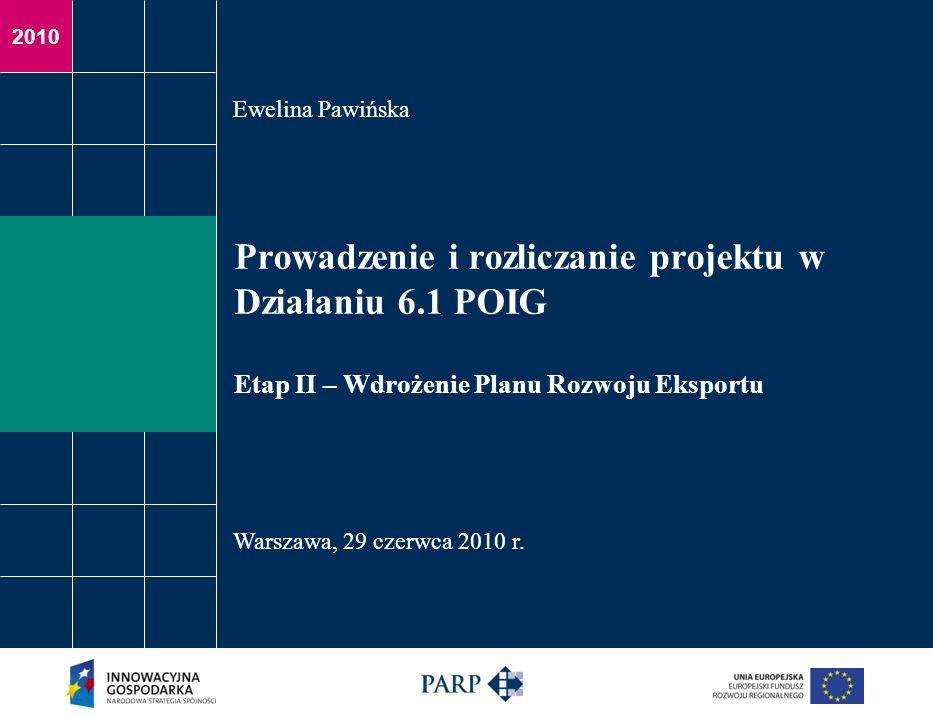 2010 Prowadzenie i rozliczanie projektu w Działaniu 6.1 POIG Etap II – Wdrożenie Planu Rozwoju Eksportu Ewelina Pawińska Warszawa, 29 czerwca 2010 r.