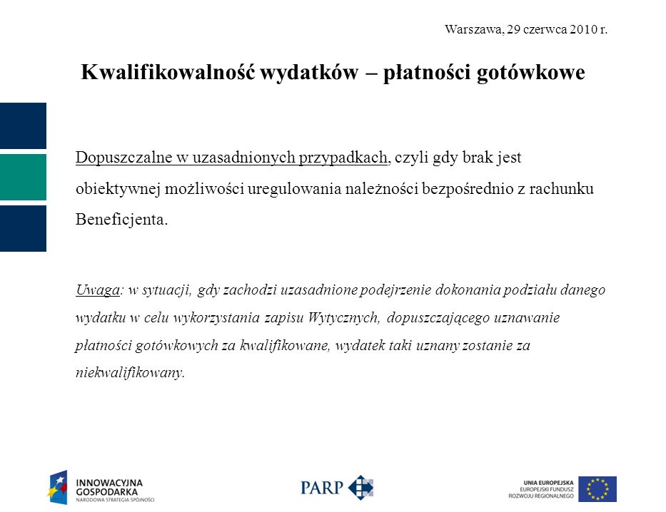 Warszawa, 29 czerwca 2010 r. Kwalifikowalność wydatków – płatności gotówkowe Dopuszczalne w uzasadnionych przypadkach, czyli gdy brak jest obiektywnej