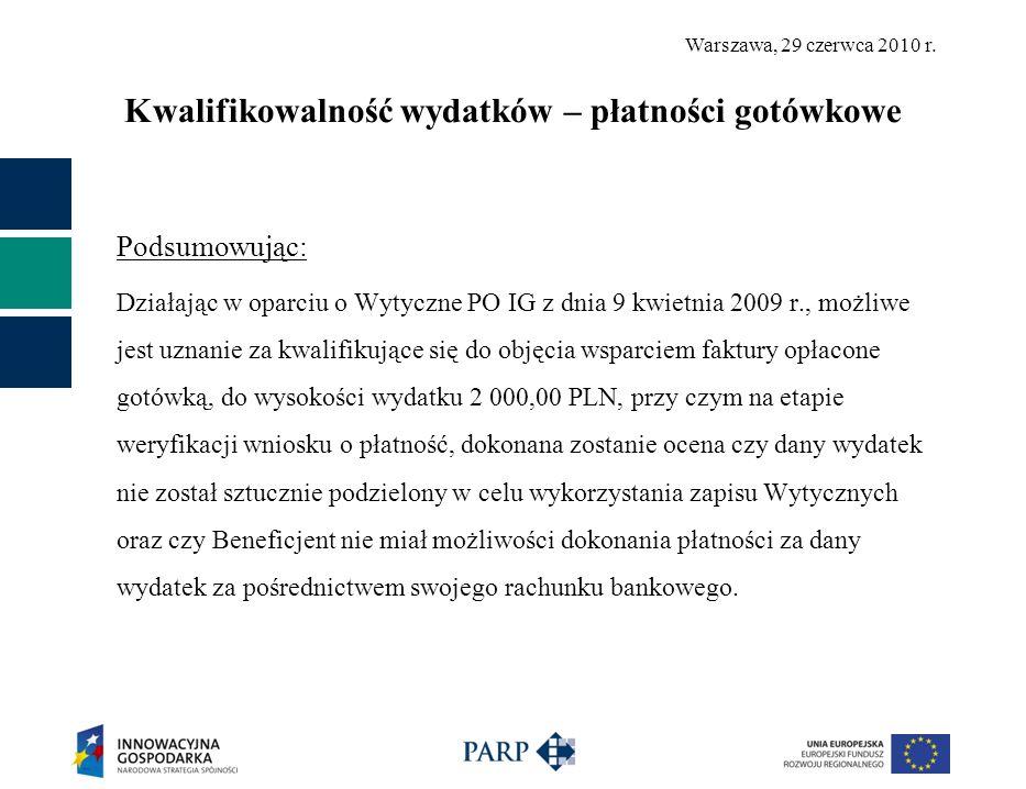 Warszawa, 29 czerwca 2010 r. Kwalifikowalność wydatków – płatności gotówkowe Podsumowując: Działając w oparciu o Wytyczne PO IG z dnia 9 kwietnia 2009