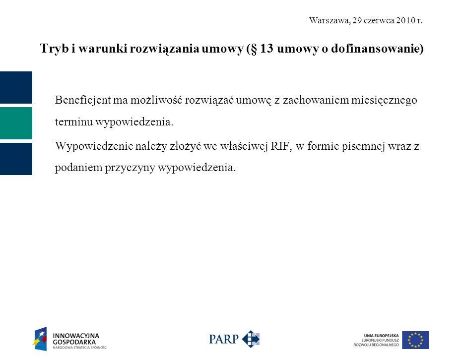 Warszawa, 29 czerwca 2010 r. Tryb i warunki rozwiązania umowy (§ 13 umowy o dofinansowanie) Beneficjent ma możliwość rozwiązać umowę z zachowaniem mie