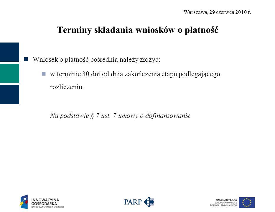 Warszawa, 29 czerwca 2010 r. Terminy składania wniosków o płatność Wniosek o płatność pośrednią należy złożyć: w terminie 30 dni od dnia zakończenia e