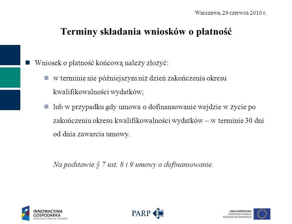 Warszawa, 29 czerwca 2010 r. Terminy składania wniosków o płatność Wniosek o płatność końcową należy złożyć: w terminie nie późniejszym niż dzień zako