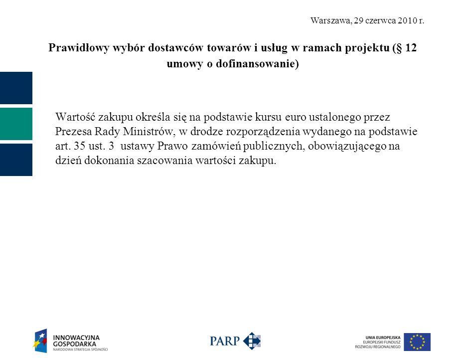 Warszawa, 29 czerwca 2010 r. Prawidłowy wybór dostawców towarów i usług w ramach projektu (§ 12 umowy o dofinansowanie) Wartość zakupu określa się na