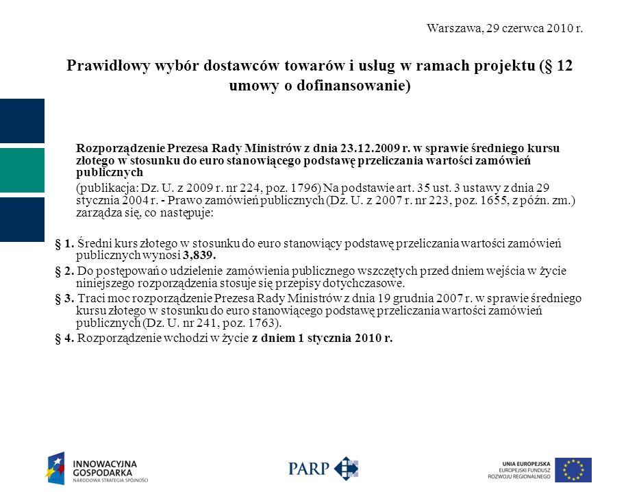 Warszawa, 29 czerwca 2010 r. Prawidłowy wybór dostawców towarów i usług w ramach projektu (§ 12 umowy o dofinansowanie) Rozporządzenie Prezesa Rady Mi