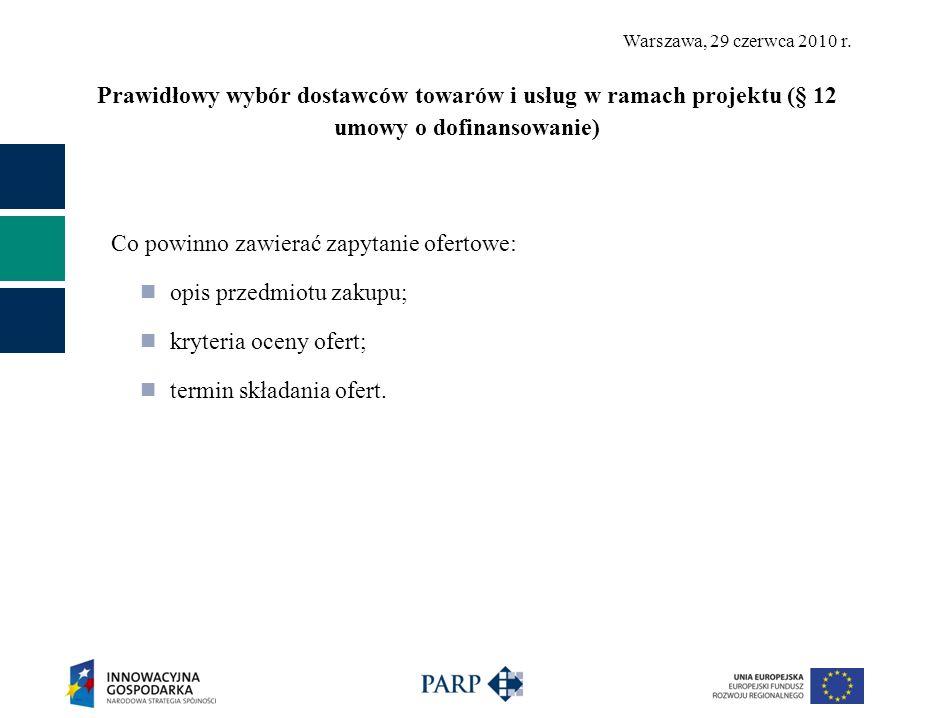 Warszawa, 29 czerwca 2010 r. Prawidłowy wybór dostawców towarów i usług w ramach projektu (§ 12 umowy o dofinansowanie) Co powinno zawierać zapytanie
