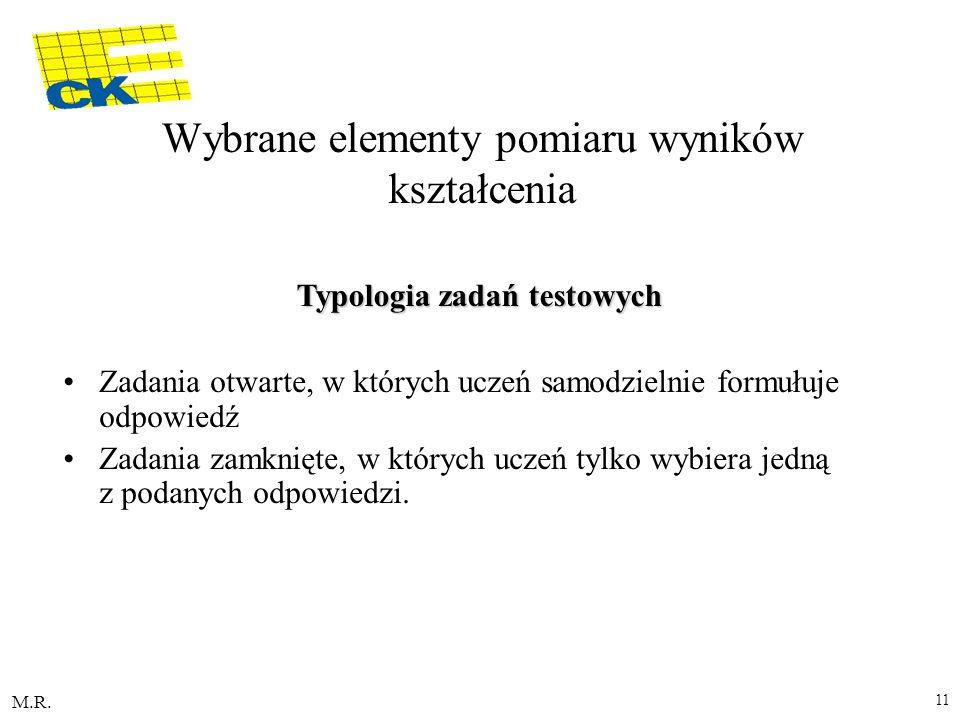 M.R. 11 Typologia zadań testowych Zadania otwarte, w których uczeń samodzielnie formułuje odpowiedź Zadania zamknięte, w których uczeń tylko wybiera j