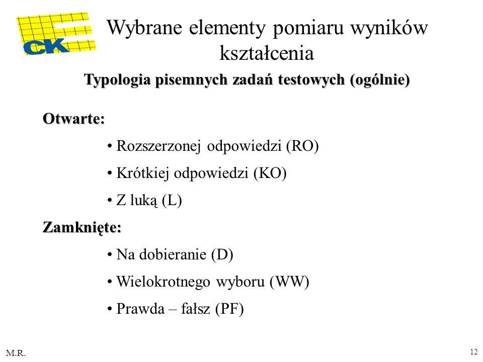 M.R. 12 Typologia pisemnych zadań testowych (ogólnie) Otwarte: Rozszerzonej odpowiedzi (RO) Krótkiej odpowiedzi (KO) Z luką (L) Zamknięte: Na dobieran