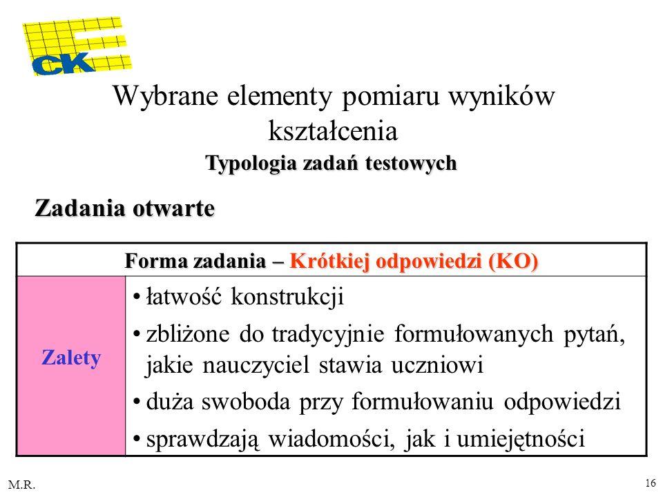 M.R. 16 Forma zadania – Krótkiej odpowiedzi (KO) Zalety łatwość konstrukcji zbliżone do tradycyjnie formułowanych pytań, jakie nauczyciel stawia uczni