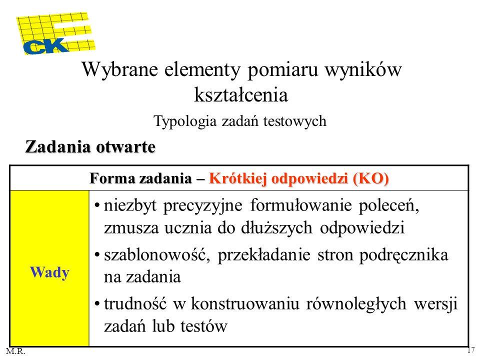 M.R. 17 Forma zadania – Krótkiej odpowiedzi (KO) Wady niezbyt precyzyjne formułowanie poleceń, zmusza ucznia do dłuższych odpowiedzi szablonowość, prz