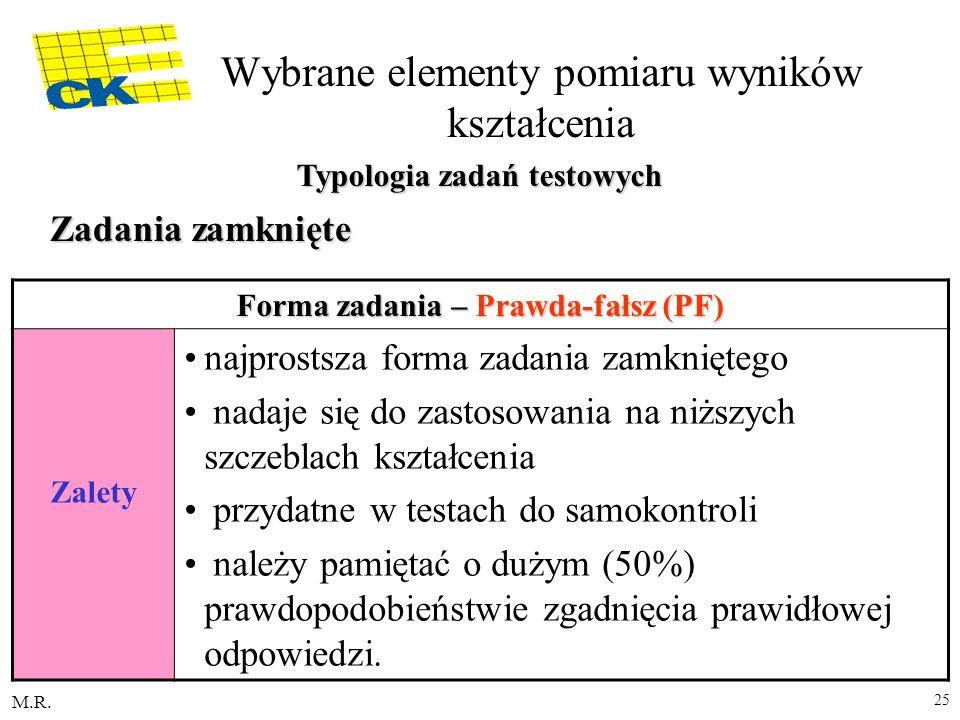 M.R. 25 Forma zadania – Prawda-fałsz (PF) Zalety najprostsza forma zadania zamkniętego nadaje się do zastosowania na niższych szczeblach kształcenia p