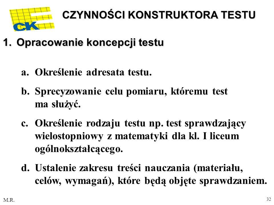 M.R. 32 CZYNNOŚCI KONSTRUKTORA TESTU 1.Opracowanie koncepcji testu a.Określenie adresata testu. b.Sprecyzowanie celu pomiaru, któremu test ma służyć.