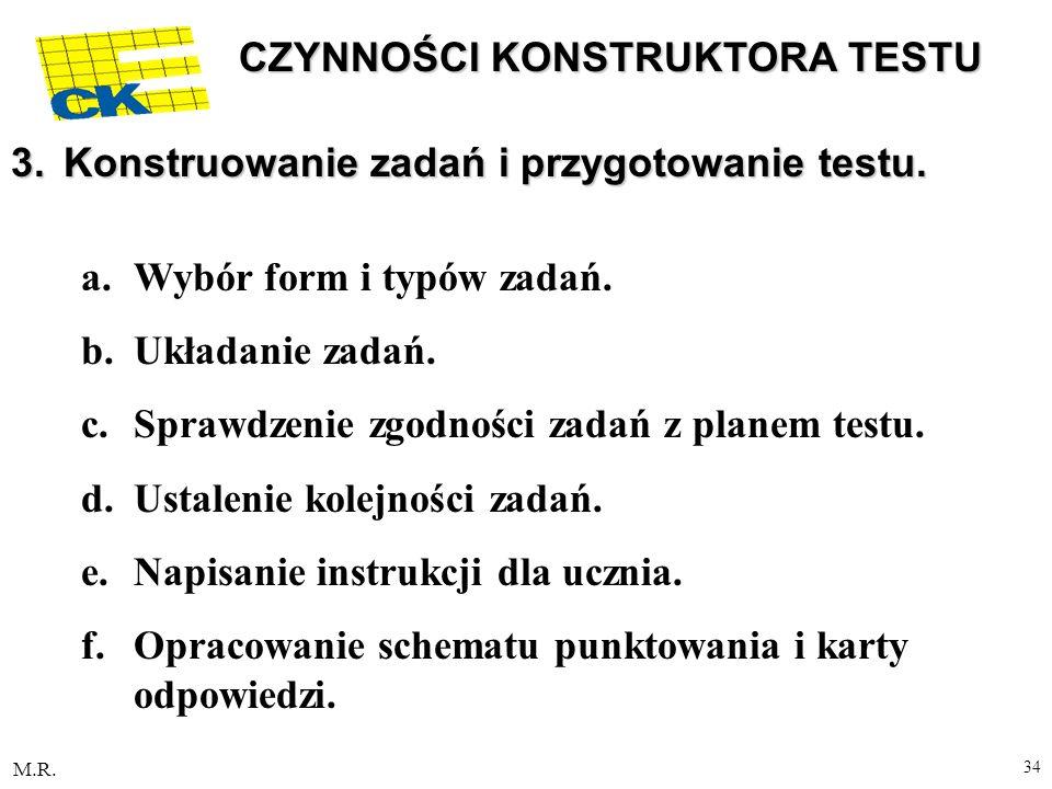 M.R. 34 CZYNNOŚCI KONSTRUKTORA TESTU 3.Konstruowanie zadań i przygotowanie testu. a.Wybór form i typów zadań. b.Układanie zadań. c.Sprawdzenie zgodnoś