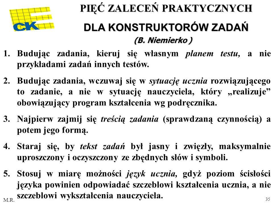 M.R. 35 PIĘĆ ZALECEŃ PRAKTYCZNYCH DLA KONSTRUKTORÓW ZADAŃ (B. Niemierko ) 1.Budując zadania, kieruj się własnym planem testu, a nie przykładami zadań