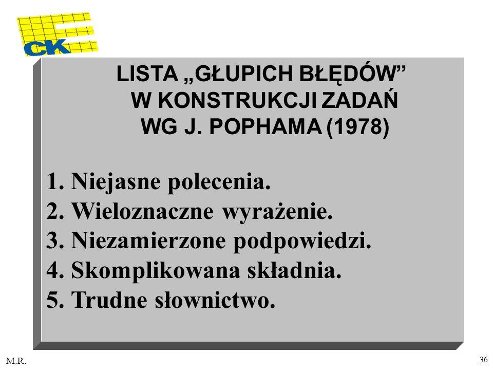 M.R. 36 LISTA GŁUPICH BŁĘDÓW W KONSTRUKCJI ZADAŃ WG J. POPHAMA (1978) 1.Niejasne polecenia. 2.Wieloznaczne wyrażenie. 3.Niezamierzone podpowiedzi. 4.S