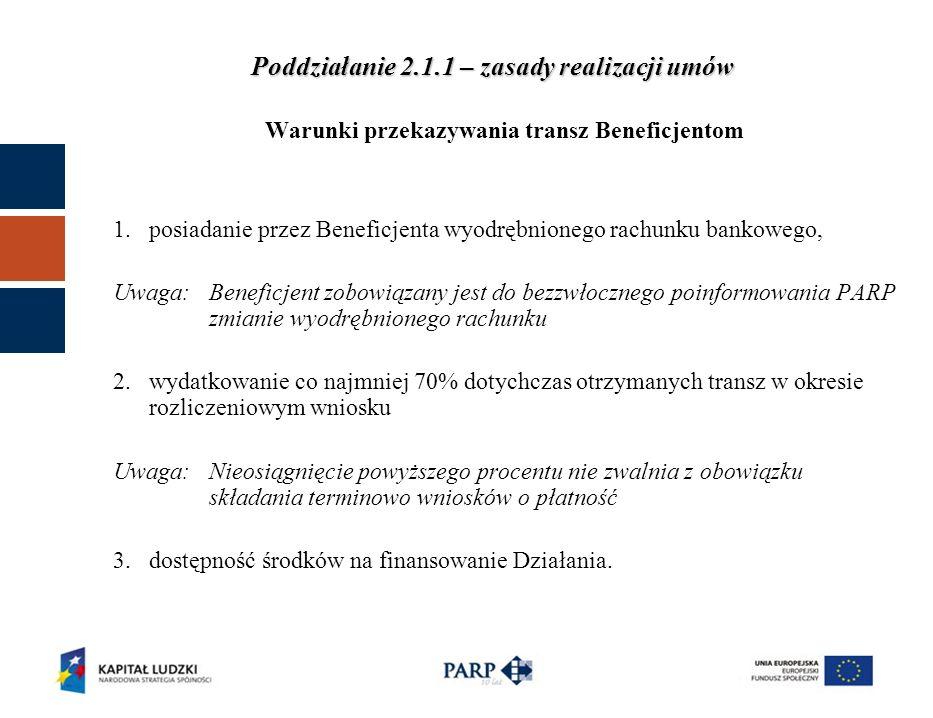 Warunki przekazywania transz Beneficjentom 1.posiadanie przez Beneficjenta wyodrębnionego rachunku bankowego, Uwaga: Beneficjent zobowiązany jest do bezzwłocznego poinformowania PARP zmianie wyodrębnionego rachunku 2.wydatkowanie co najmniej 70% dotychczas otrzymanych transz w okresie rozliczeniowym wniosku Uwaga: Nieosiągnięcie powyższego procentu nie zwalnia z obowiązku składania terminowo wniosków o płatność 3.dostępność środków na finansowanie Działania.