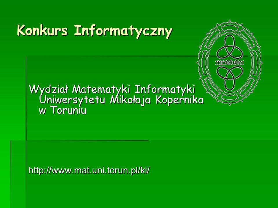 Konkurs Informatyczny Wydział Matematyki Informatyki Uniwersytetu Mikołaja Kopernika w Toruniu http://www.mat.uni.torun.pl/ki/