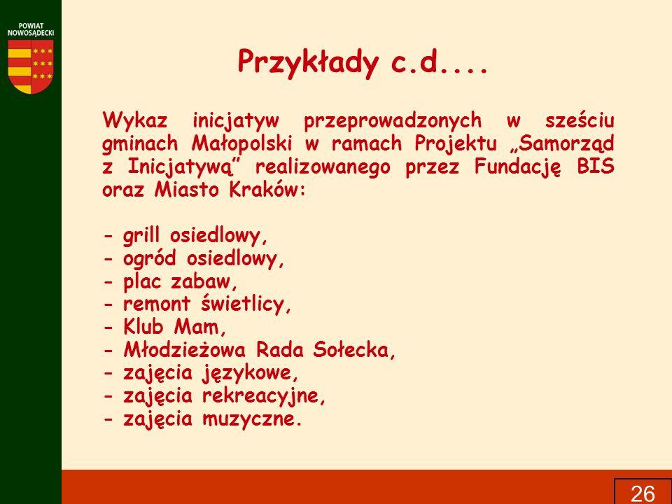 26 Przykłady c.d.... Wykaz inicjatyw przeprowadzonych w sześciu gminach Małopolski w ramach Projektu Samorząd z Inicjatywą realizowanego przez Fundacj