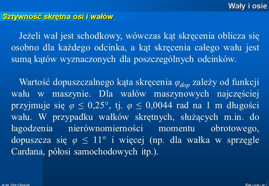 Wały i osie – nr 7 Wały i osie dr inż. Piotr Chwastyk Sztywność skrętna osi i wałów Jeżeli wał jest schodkowy, wówczas kąt skręcenia oblicza się osobn