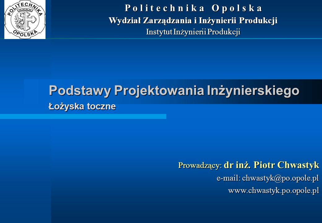 Podstawy Projektowania Inżynierskiego Łożyska toczne Prowadzący: dr inż. Piotr Chwastyk e-mail: chwastyk@po.opole.pl www.chwastyk.po.opole.pl P o l i