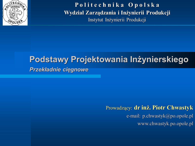 Podstawy Projektowania Inżynierskiego Przekładnie cięgnowe Prowadzący: dr inż. Piotr Chwastyk e-mail: p.chwastyk@po.opole.pl www.chwastyk.po.opole.pl