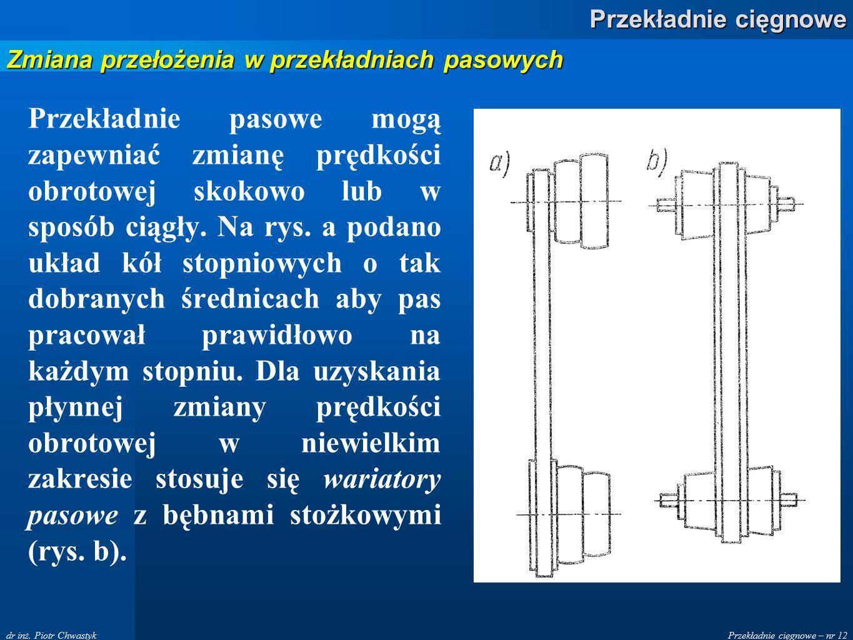Przekładnie cięgnowe – nr 12 Przekładnie cięgnowe dr inż. Piotr Chwastyk Przekładnie pasowe mogą zapewniać zmianę prędkości obrotowej skokowo lub w sp