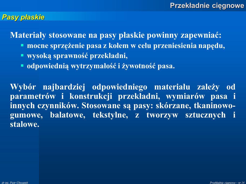 Przekładnie cięgnowe – nr 14 Przekładnie cięgnowe dr inż. Piotr Chwastyk Materiały stosowane na pasy płaskie powinny zapewniać: mocne sprzężenie pasa