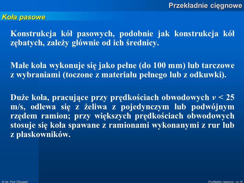 Przekładnie cięgnowe – nr 16 Przekładnie cięgnowe dr inż. Piotr Chwastyk Konstrukcja kół pasowych, podobnie jak konstrukcja kół zębatych, zależy główn