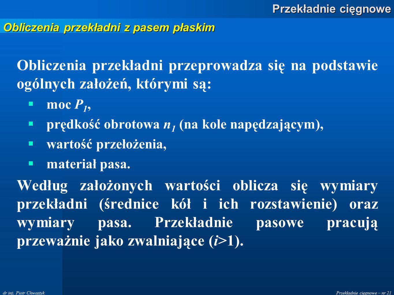 Przekładnie cięgnowe – nr 21 Przekładnie cięgnowe dr inż. Piotr Chwastyk Obliczenia przekładni przeprowadza się na podstawie ogólnych założeń, którymi