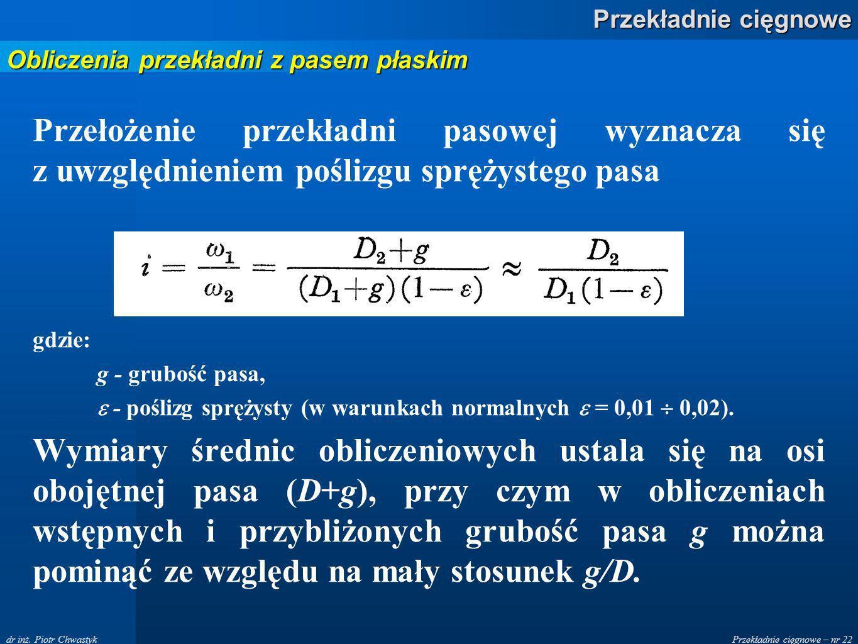 Przekładnie cięgnowe – nr 22 Przekładnie cięgnowe dr inż. Piotr Chwastyk Przełożenie przekładni pasowej wyznacza się z uwzględnieniem poślizgu sprężys