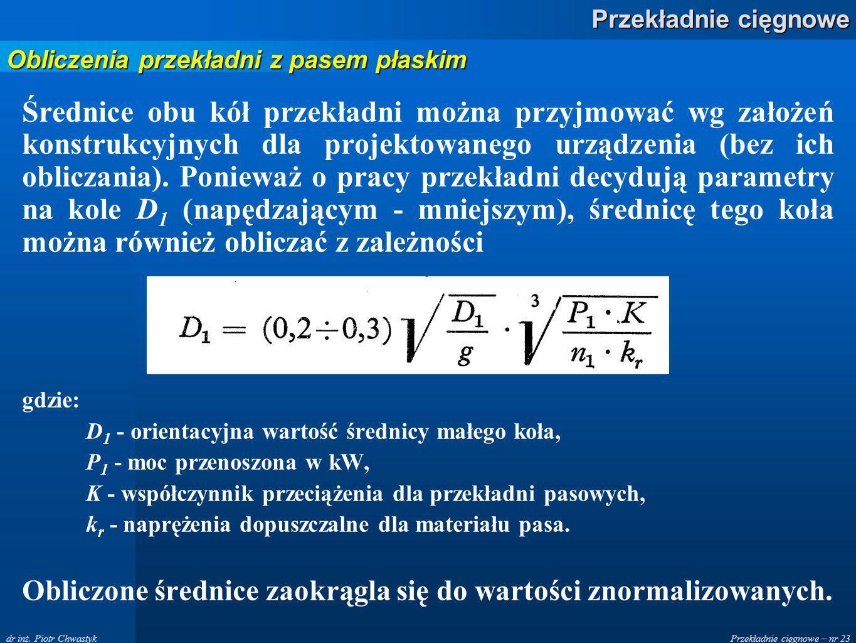 Przekładnie cięgnowe – nr 23 Przekładnie cięgnowe dr inż. Piotr Chwastyk Średnice obu kół przekładni można przyjmować wg założeń konstrukcyjnych dla p