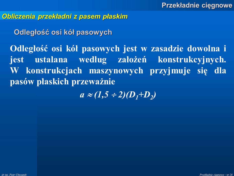 Przekładnie cięgnowe – nr 26 Przekładnie cięgnowe dr inż. Piotr Chwastyk Odległość osi kół pasowych Odległość osi kół pasowych jest w zasadzie dowolna