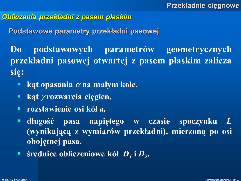 Przekładnie cięgnowe – nr 27 Przekładnie cięgnowe dr inż. Piotr Chwastyk Podstawowe parametry przekładni pasowej Do podstawowych parametrów geometrycz
