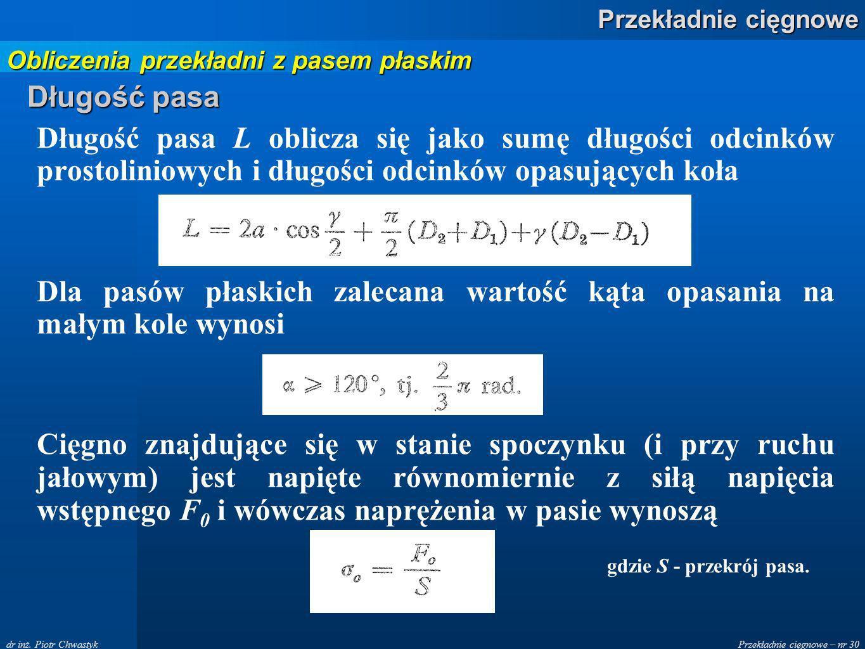 Przekładnie cięgnowe – nr 30 Przekładnie cięgnowe dr inż. Piotr Chwastyk Długość pasa Długość pasa L oblicza się jako sumę długości odcinków prostolin