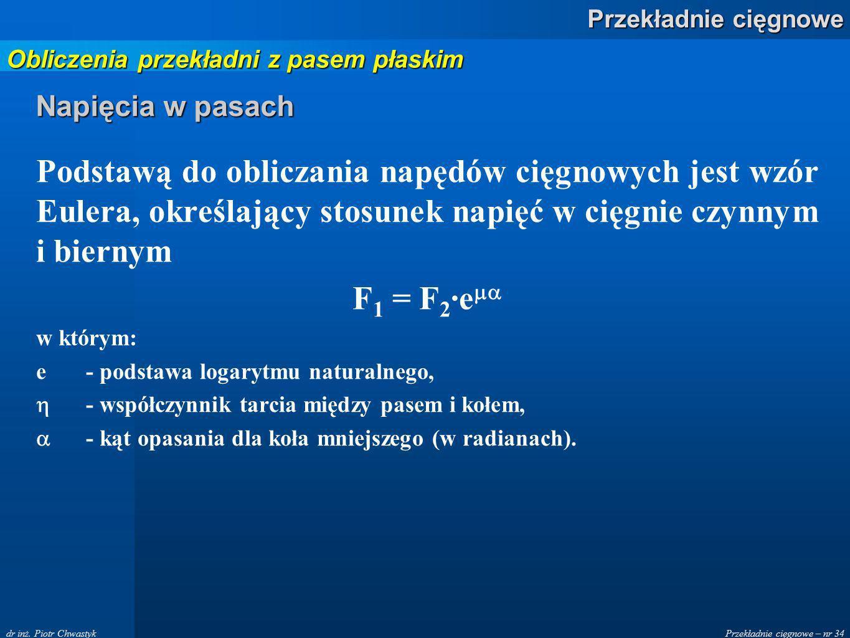 Przekładnie cięgnowe – nr 34 Przekładnie cięgnowe dr inż. Piotr Chwastyk Napięcia w pasach Podstawą do obliczania napędów cięgnowych jest wzór Eulera,