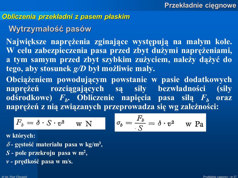 Przekładnie cięgnowe – nr 37 Przekładnie cięgnowe dr inż. Piotr Chwastyk Wytrzymałość pasów Największe naprężenia zginające występują na małym kole. W