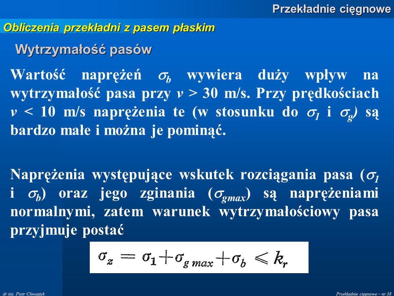Przekładnie cięgnowe – nr 38 Przekładnie cięgnowe dr inż. Piotr Chwastyk Wytrzymałość pasów Wartość naprężeń b wywiera duży wpływ na wytrzymałość pasa