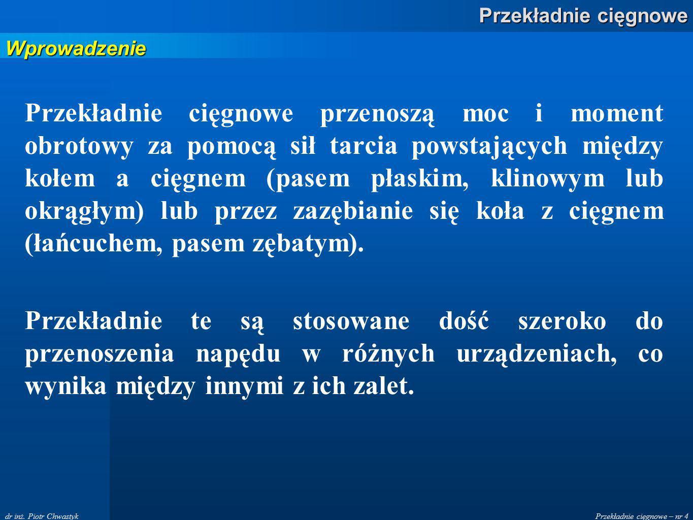 Przekładnie cięgnowe – nr 4 Przekładnie cięgnowe dr inż. Piotr Chwastyk Przekładnie cięgnowe przenoszą moc i moment obrotowy za pomocą sił tarcia pows
