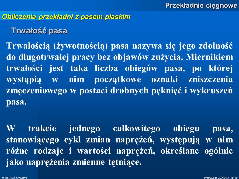 Przekładnie cięgnowe – nr 40 Przekładnie cięgnowe dr inż. Piotr Chwastyk Trwałość pasa Trwałością (żywotnością) pasa nazywa się jego zdolność do długo