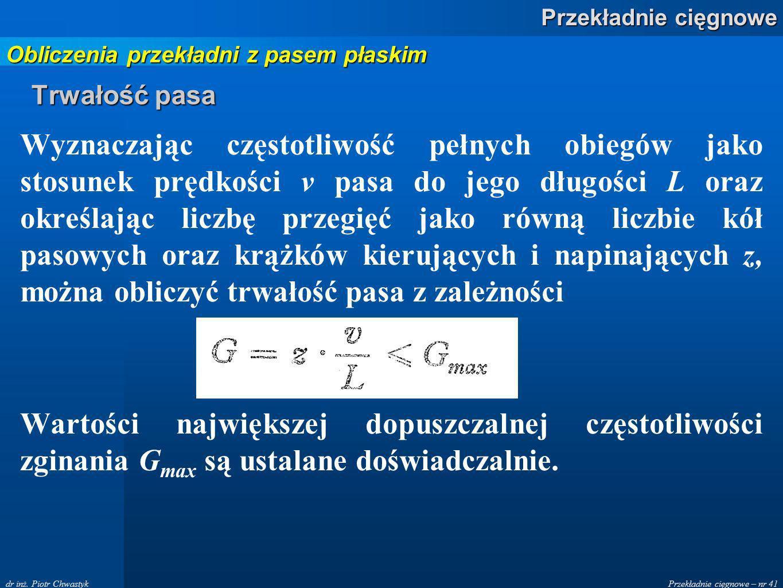 Przekładnie cięgnowe – nr 41 Przekładnie cięgnowe dr inż. Piotr Chwastyk Trwałość pasa Wyznaczając częstotliwość pełnych obiegów jako stosunek prędkoś