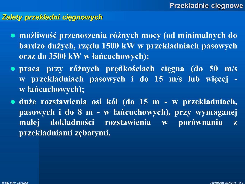 Przekładnie cięgnowe – nr 5 Przekładnie cięgnowe dr inż. Piotr Chwastyk możliwość przenoszenia różnych mocy (od minimalnych do bardzo dużych, rzędu 15