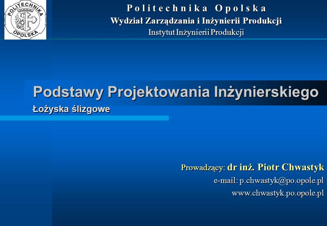 Podstawy Projektowania Inżynierskiego Łożyska ślizgowe Prowadzący: dr inż. Piotr Chwastyk e-mail: p.chwastyk@po.opole.pl www.chwastyk.po.opole.pl P o