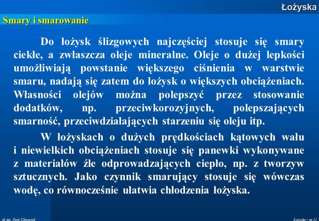 Łożyska – nr 11Łożyska dr inż. Piotr Chwastyk Smary i smarowanie Do łożysk ślizgowych najczęściej stosuje się smary ciekłe, a zwłaszcza oleje mineraln