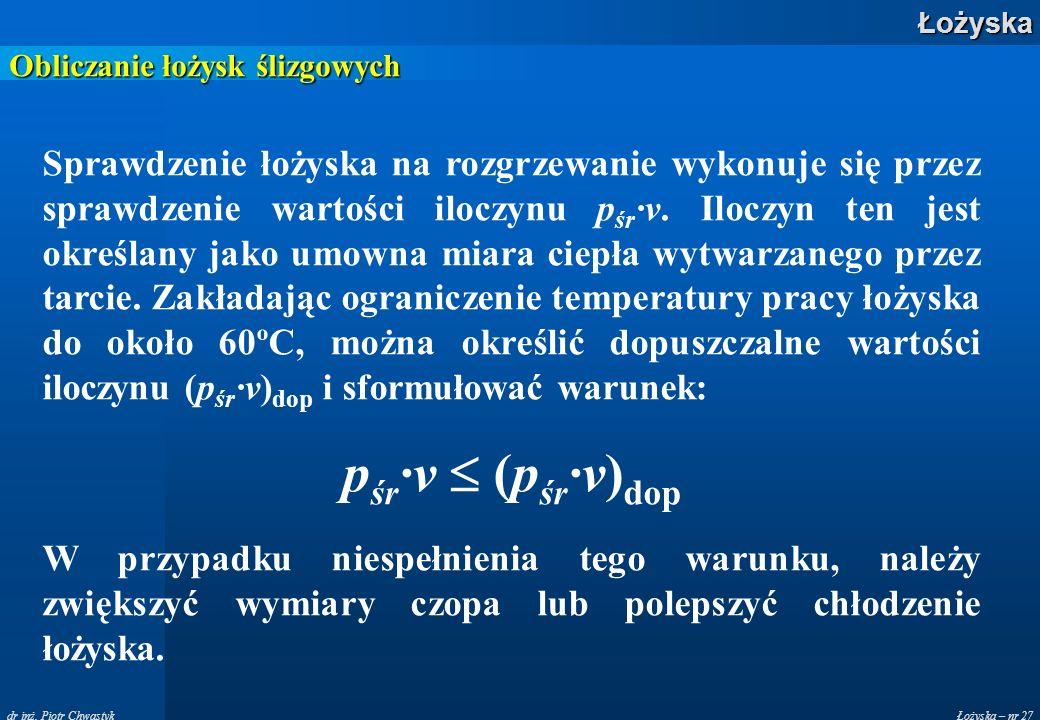 Łożyska – nr 27Łożyska dr inż. Piotr Chwastyk Obliczanie łożysk ślizgowych Sprawdzenie łożyska na rozgrzewanie wykonuje się przez sprawdzenie wartości