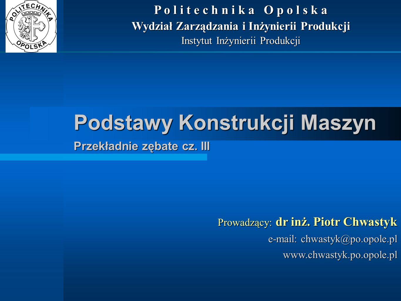 Podstawy Konstrukcji Maszyn Przekładnie zębate cz. III Prowadzący: dr inż. Piotr Chwastyk e-mail: chwastyk@po.opole.pl www.chwastyk.po.opole.pl P o l