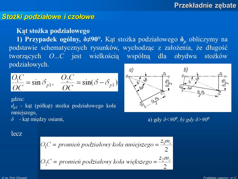 Przekładnie cięgnowe – nr 11 Przekładnie zębate dr inż. Piotr Chwastyk Stożki podziałowe i czołowe Kąt stożka podziałowego 1) Przypadek ogólny, δ90°.