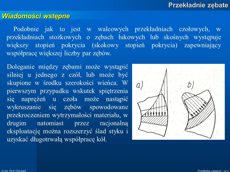 Przekładnie cięgnowe – nr 3 Przekładnie zębate dr inż. Piotr Chwastyk Wiadomości wstępne Podobnie jak to jest w walcowych przekładniach czołowych, w p