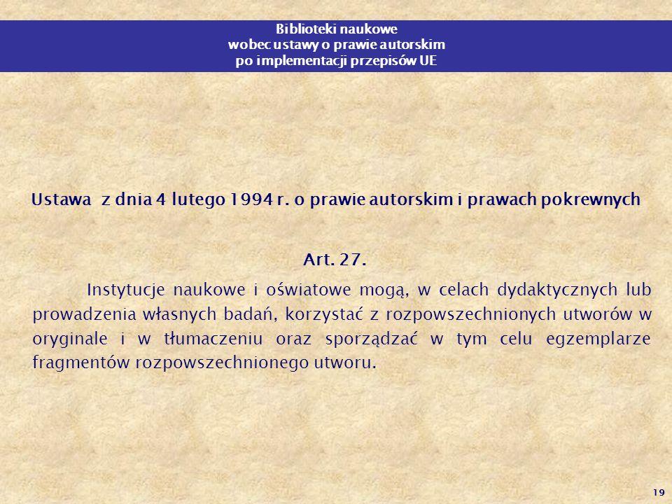 19 Ustawa z dnia 4 lutego 1994 r. o prawie autorskim i prawach pokrewnych Art. 27. Instytucje naukowe i oświatowe mogą, w celach dydaktycznych lub pro