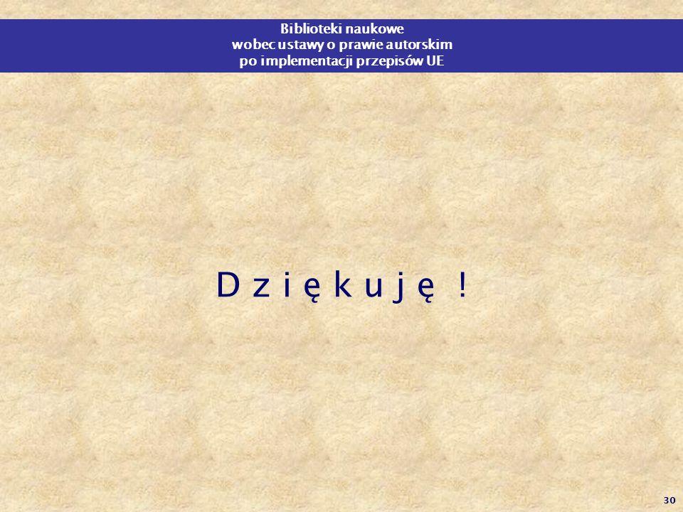 30 D z i ę k u j ę ! Biblioteki naukowe wobec ustawy o prawie autorskim po implementacji przepisów UE